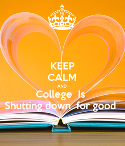 Poster: KEEP CALM AND College  Is  Shutting down  for good