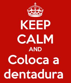 Poster: KEEP CALM AND Coloca a  dentadura