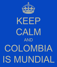 Poster: KEEP CALM AND COLOMBIA IS MUNDIAL