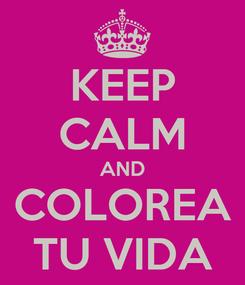 Poster: KEEP CALM AND COLOREA TU VIDA