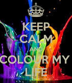 Poster: KEEP CALM AND COLOUR MY  LIFE