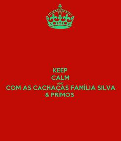 Poster: KEEP CALM AND COM AS CACHAÇAS FAMÍLIA SILVA & PRIMOS