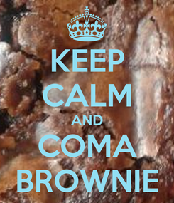 Poster: KEEP CALM AND COMA BROWNIE