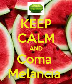 Poster: KEEP CALM AND Coma  Melancia