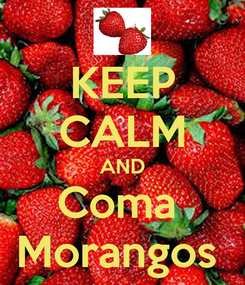 Poster: KEEP CALM AND Coma  Morangos