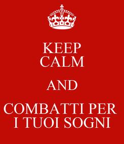 Poster: KEEP CALM AND COMBATTI PER  I TUOI SOGNI