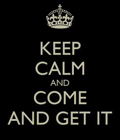 Poster: KEEP CALM AND COME AND GET IT