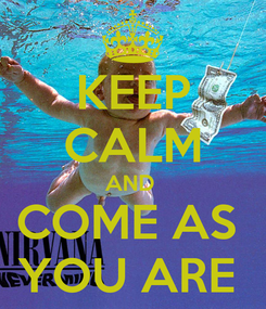 Poster: KEEP CALM AND  COME AS  YOU ARE