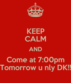 Poster: KEEP CALM AND Come at 7:00pm Tomorrow u nly DK!!
