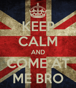 Poster: KEEP CALM AND COME AT ME BRO