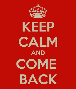 Poster: KEEP CALM AND COME  BACK