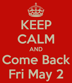 Poster: KEEP CALM AND Come Back Fri May 2