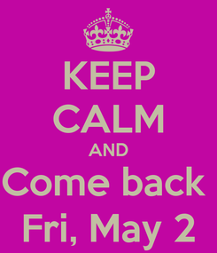 Poster: KEEP CALM AND Come back  Fri, May 2