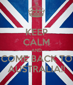 Poster: KEEP CALM AND COME BACK TO AUSTRALIA!!