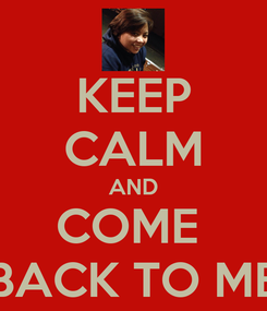 Poster: KEEP CALM AND COME  BACK TO ME