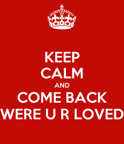 Poster: KEEP CALM AND COME BACK WERE U R LOVED