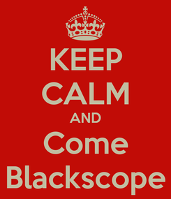 Poster: KEEP CALM AND Come Blackscope
