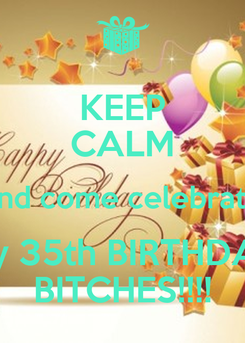 Poster: KEEP CALM and come celebrate My 35th BIRTHDAY BITCHES!!!!