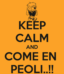 Poster: KEEP CALM AND COME EN  PEOLI..!!