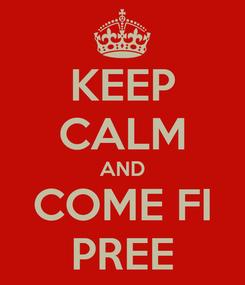 Poster: KEEP CALM AND COME FI PREE