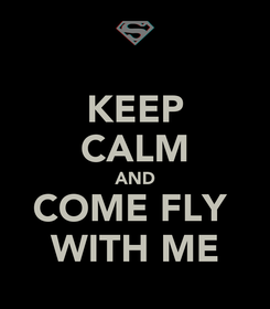Poster: KEEP CALM AND COME FLY  WITH ME
