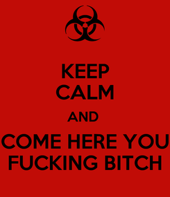 Poster: KEEP CALM AND  COME HERE YOU FUCKING BITCH