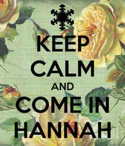 Poster: KEEP CALM AND COME IN HANNAH