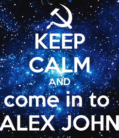 Poster: KEEP CALM AND come in to  ALEX JOHN