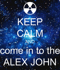 Poster: KEEP CALM AND come in to the ALEX JOHN