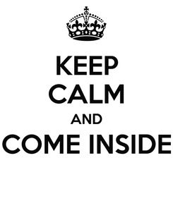 Poster: KEEP CALM AND COME INSIDE