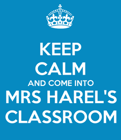 Poster: KEEP CALM AND COME INTO MRS HAREL'S CLASSROOM