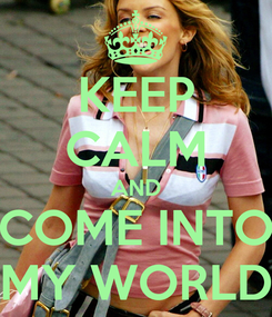 Poster: KEEP CALM AND COME INTO MY WORLD