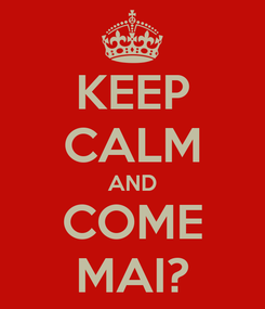 Poster: KEEP CALM AND COME MAI?