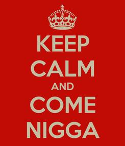 Poster: KEEP CALM AND COME NIGGA