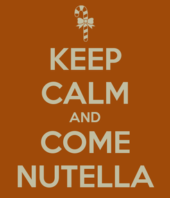 Poster: KEEP CALM AND COME NUTELLA
