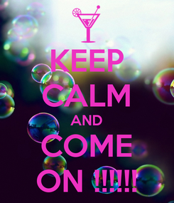 Poster: KEEP CALM AND COME ON !!!!!!
