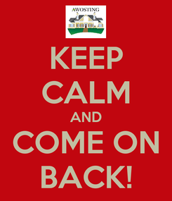 Poster: KEEP CALM AND COME ON BACK!
