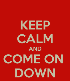 Poster: KEEP CALM AND COME ON  DOWN