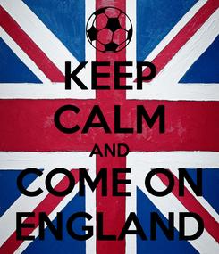 Poster: KEEP CALM AND COME ON ENGLAND