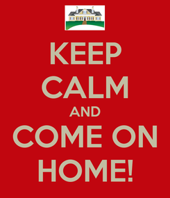 Poster: KEEP CALM AND COME ON HOME!