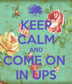 Poster: KEEP CALM AND COME ON  IN UPS