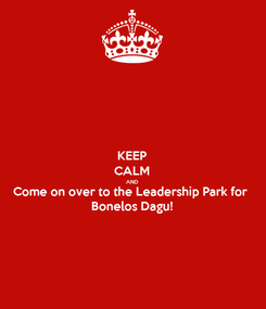 Poster: KEEP CALM AND Come on over to the Leadership Park for Bonelos Dagu!