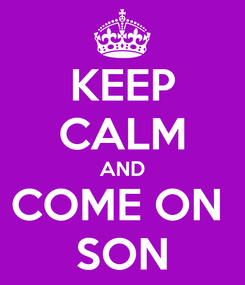 Poster: KEEP CALM AND COME ON  SON