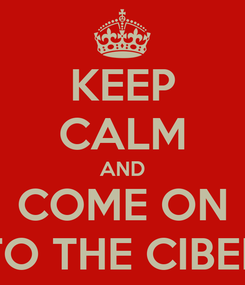 Poster: KEEP CALM AND COME ON TO THE CIBER