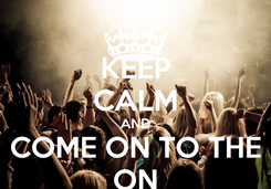 Poster: KEEP CALM AND COME ON TO THE ON
