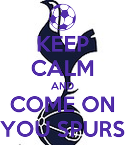 Poster: KEEP CALM AND COME ON YOU SPURS