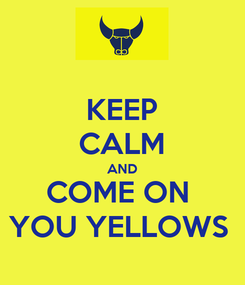 Poster: KEEP CALM AND COME ON  YOU YELLOWS