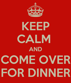 Poster: KEEP CALM  AND COME OVER FOR DINNER