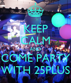 Poster: KEEP CALM AND COME PARTY WITH 25PLUS