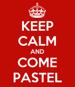 Poster: KEEP CALM AND COME PASTEL